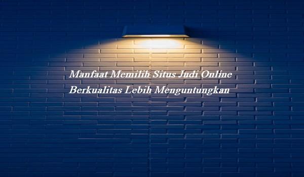 Manfaat Memilih Situs Judi Online Berkualitas Lebih Menguntungkan