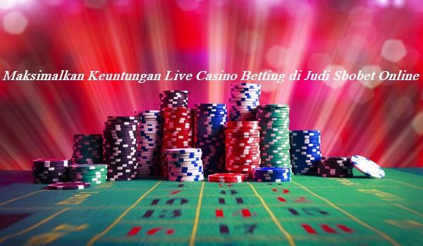 Maksimalkan Keuntungan Live Casino Betting di Judi Sbobet Online