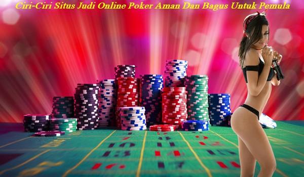 Ciri-Ciri Situs Judi Online Poker Aman Dan Bagus Untuk Pemula